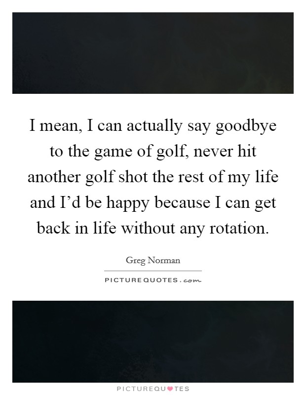 I mean, I can actually say goodbye to the game of golf, never hit another golf shot the rest of my life and I'd be happy because I can get back in life without any rotation Picture Quote #1