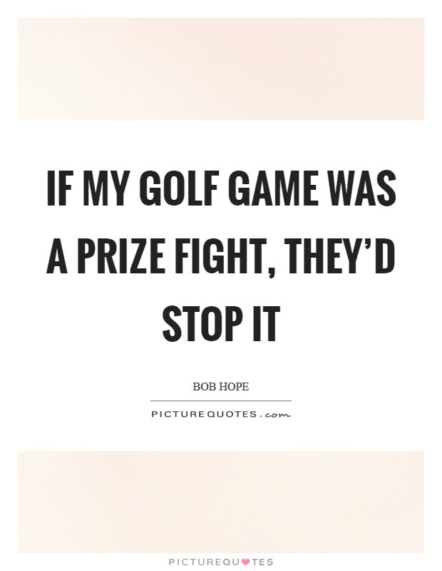 If my golf game was a prize fight, they'd stop it Picture Quote #1