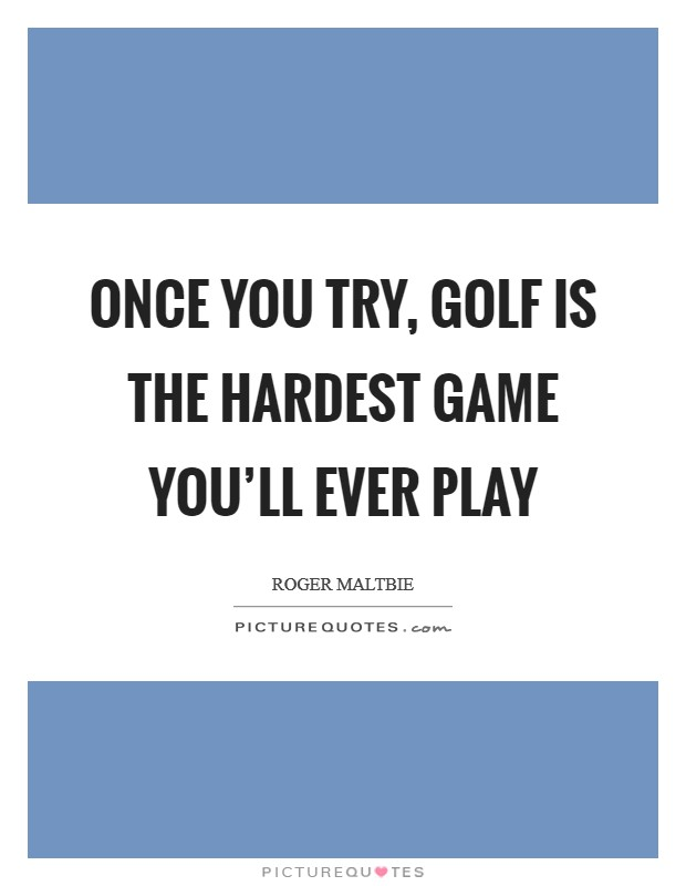 Once you try, golf is the hardest game you'll ever play Picture Quote #1
