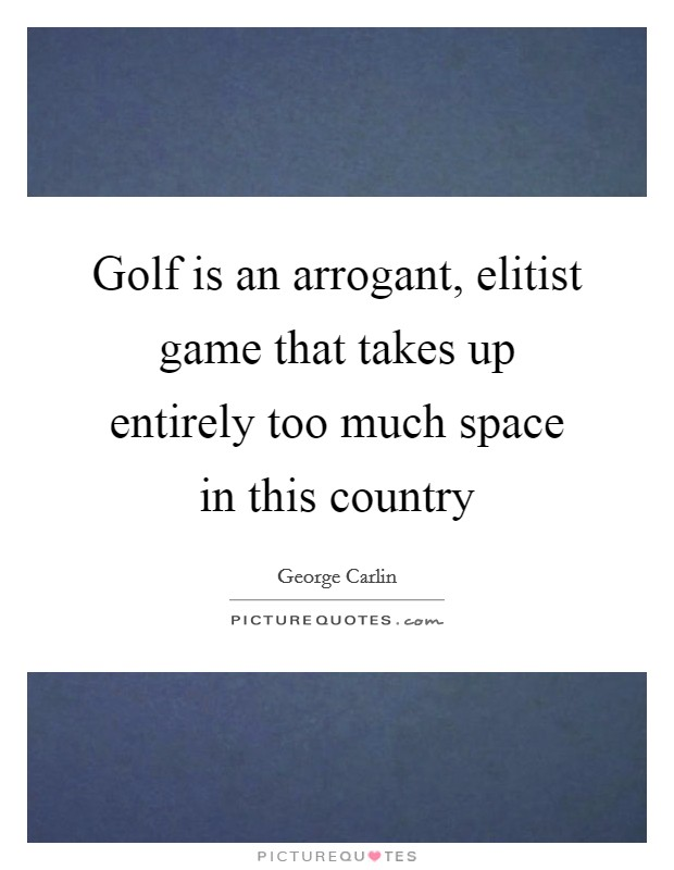 Golf is an arrogant, elitist game that takes up entirely too much space in this country Picture Quote #1