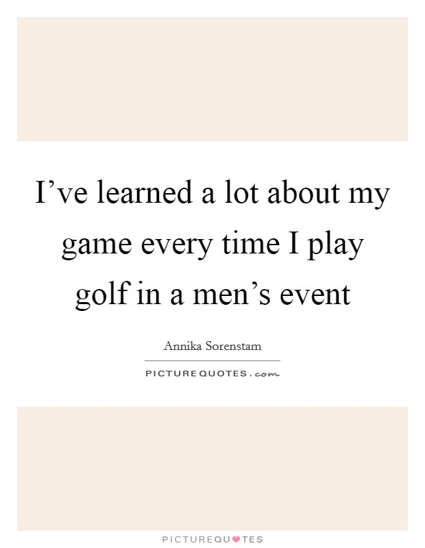 I've learned a lot about my game every time I play golf in a men's event Picture Quote #1