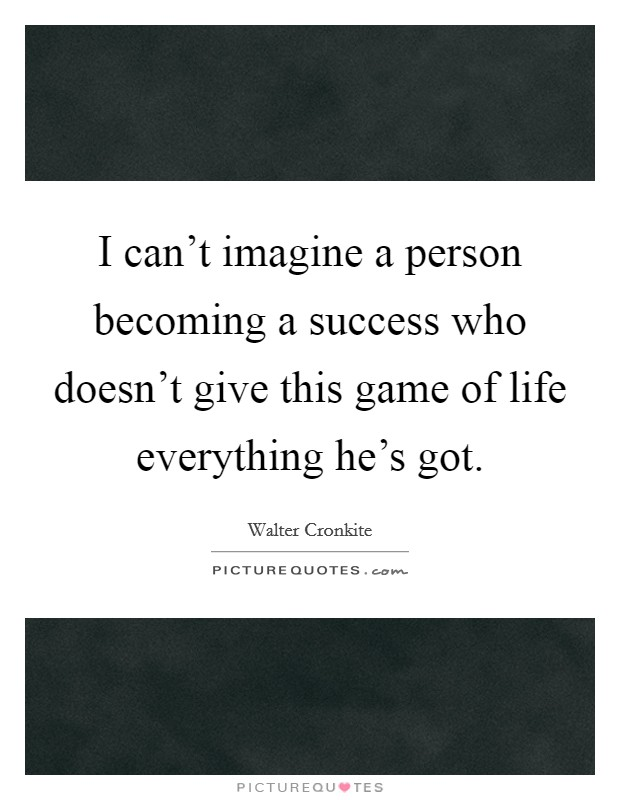 I can't imagine a person becoming a success who doesn't give this game of life everything he's got Picture Quote #1