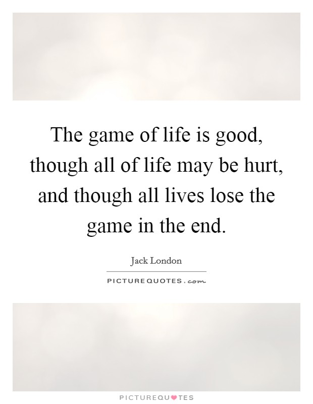 The game of life is good, though all of life may be hurt, and though all lives lose the game in the end Picture Quote #1
