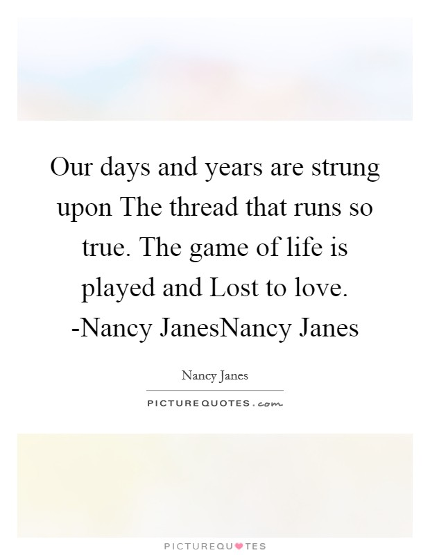 Our days and years are strung upon The thread that runs so true. The game of life is played and Lost to love. -Nancy JanesNancy Janes Picture Quote #1
