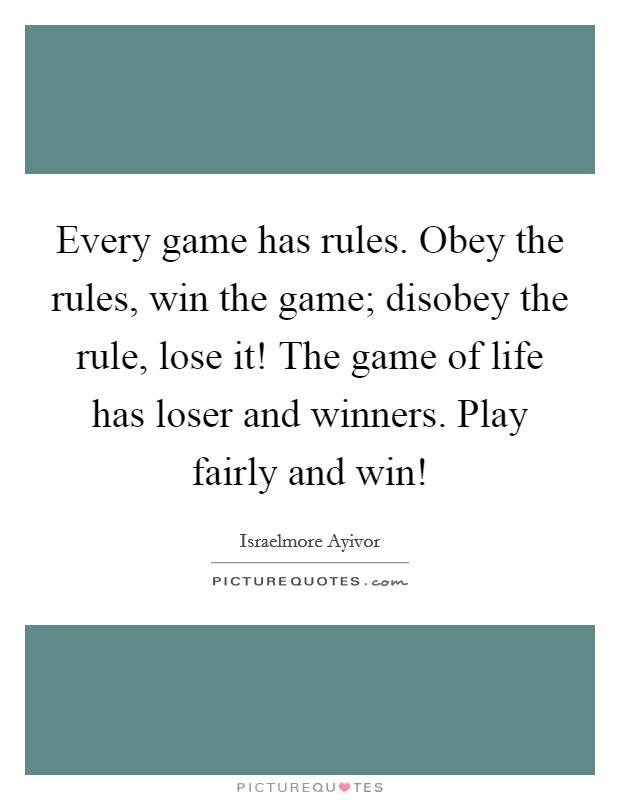 Every game has rules. Obey the rules, win the game; disobey the rule, lose it! The game of life has loser and winners. Play fairly and win! Picture Quote #1
