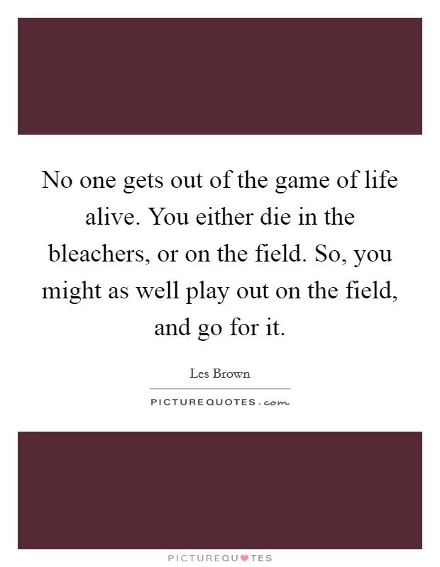 No one gets out of the game of life alive. You either die in the bleachers, or on the field. So, you might as well play out on the field, and go for it Picture Quote #1