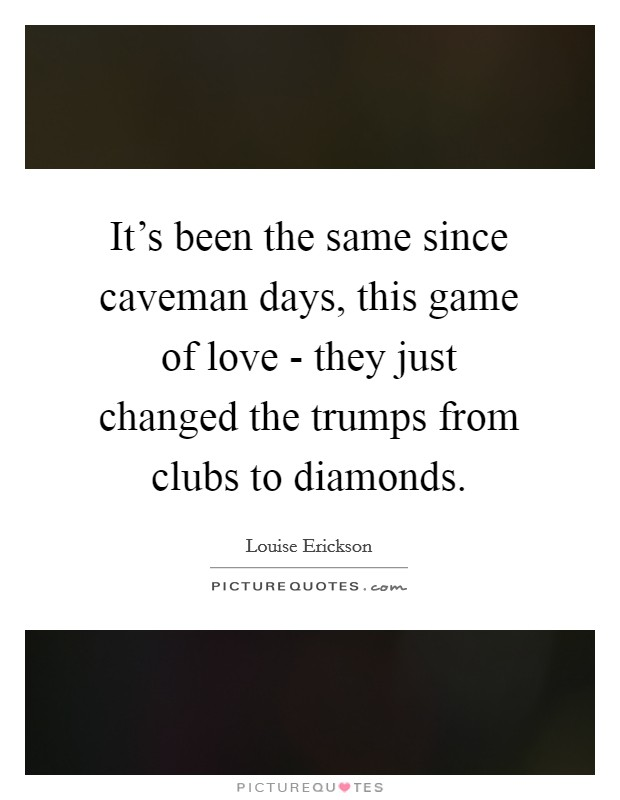 It's been the same since caveman days, this game of love - they just changed the trumps from clubs to diamonds Picture Quote #1