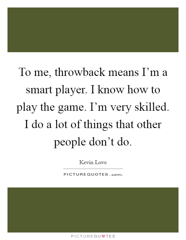 To me, throwback means I'm a smart player. I know how to play the game. I'm very skilled. I do a lot of things that other people don't do Picture Quote #1