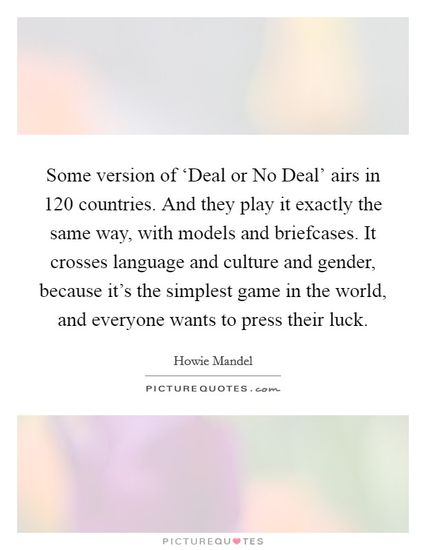 Some version of 'Deal or No Deal' airs in 120 countries. And they play it exactly the same way, with models and briefcases. It crosses language and culture and gender, because it's the simplest game in the world, and everyone wants to press their luck Picture Quote #1