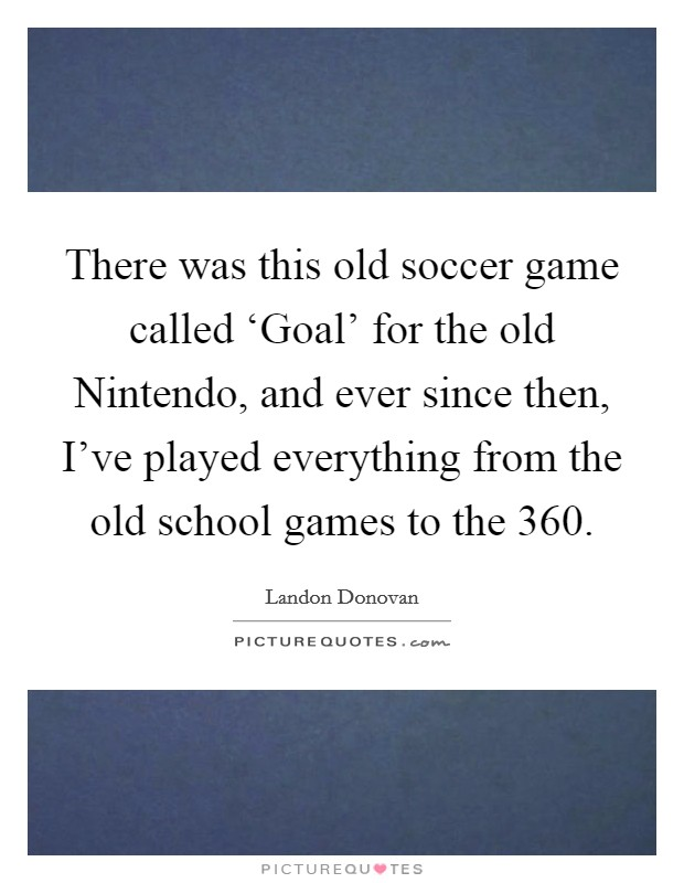 There was this old soccer game called 'Goal' for the old Nintendo, and ever since then, I've played everything from the old school games to the 360 Picture Quote #1