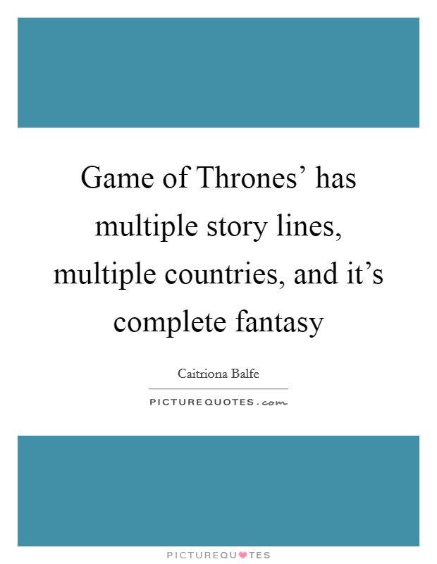 Game of Thrones' has multiple story lines, multiple countries, and it's complete fantasy Picture Quote #1