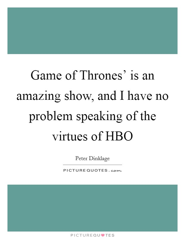 Game of Thrones' is an amazing show, and I have no problem speaking of the virtues of HBO Picture Quote #1
