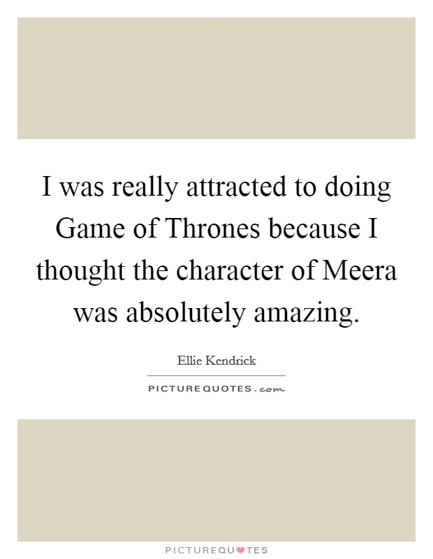 I was really attracted to doing Game of Thrones because I thought the character of Meera was absolutely amazing Picture Quote #1