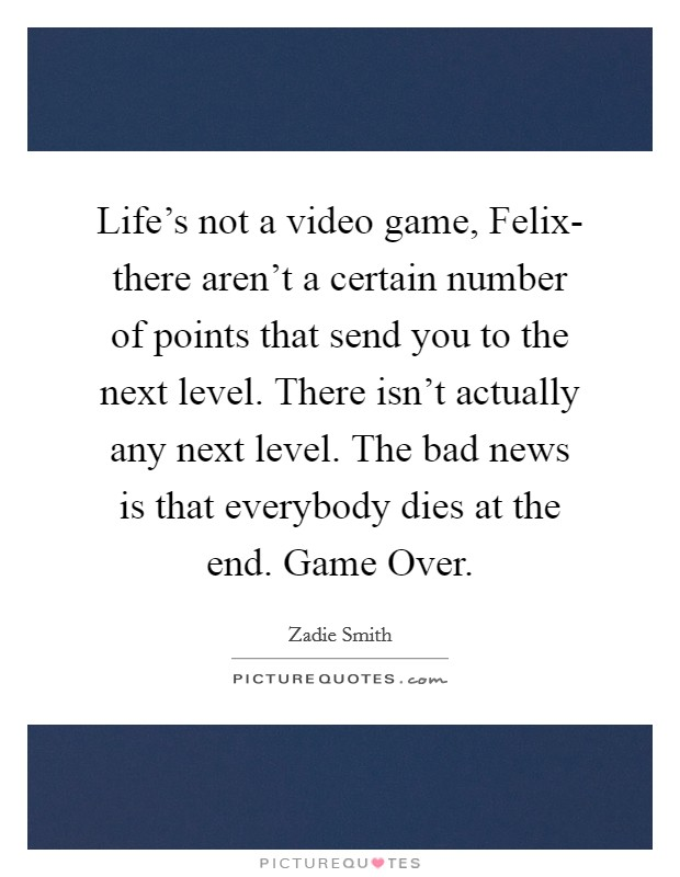 Life's not a video game, Felix- there aren't a certain number of points that send you to the next level. There isn't actually any next level. The bad news is that everybody dies at the end. Game Over Picture Quote #1