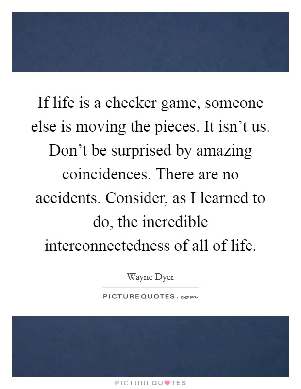 If life is a checker game, someone else is moving the pieces. It isn't us. Don't be surprised by amazing coincidences. There are no accidents. Consider, as I learned to do, the incredible interconnectedness of all of life Picture Quote #1