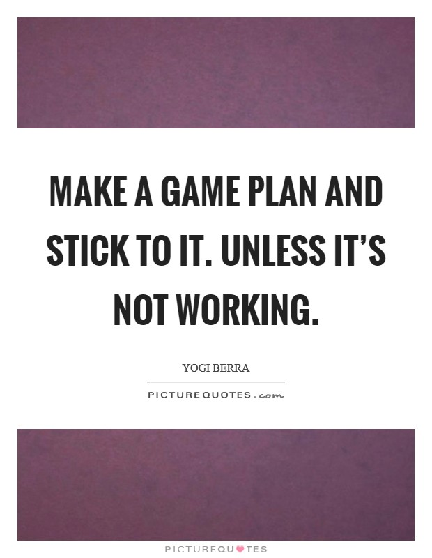 Make a game plan and stick to it. Unless it's not working Picture Quote #1
