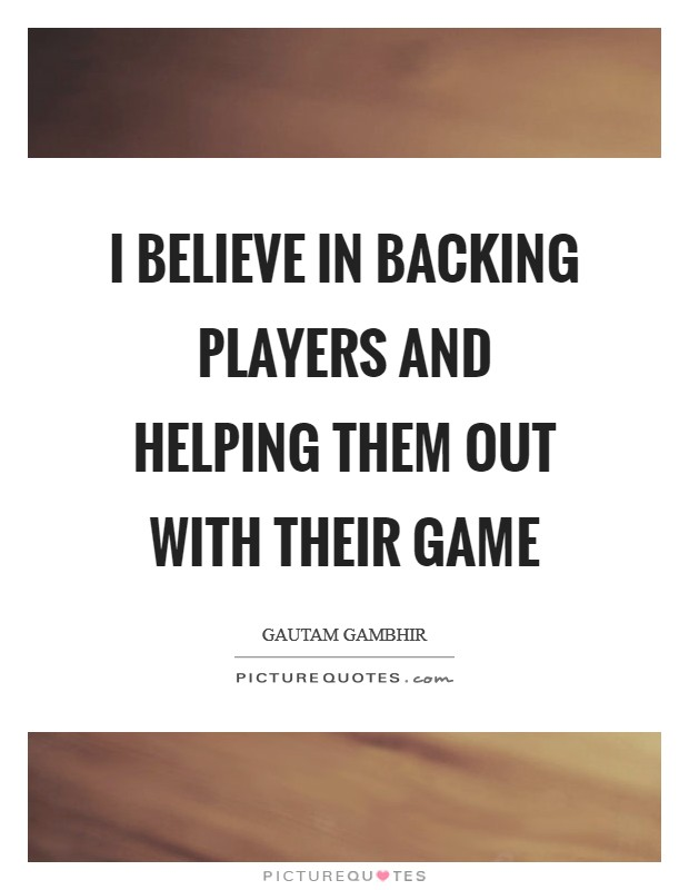 I believe in backing players and helping them out with their game Picture Quote #1