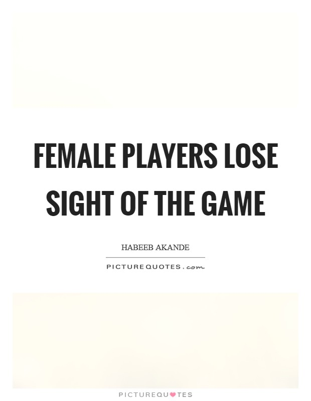 Female players lose sight of the game Picture Quote #1