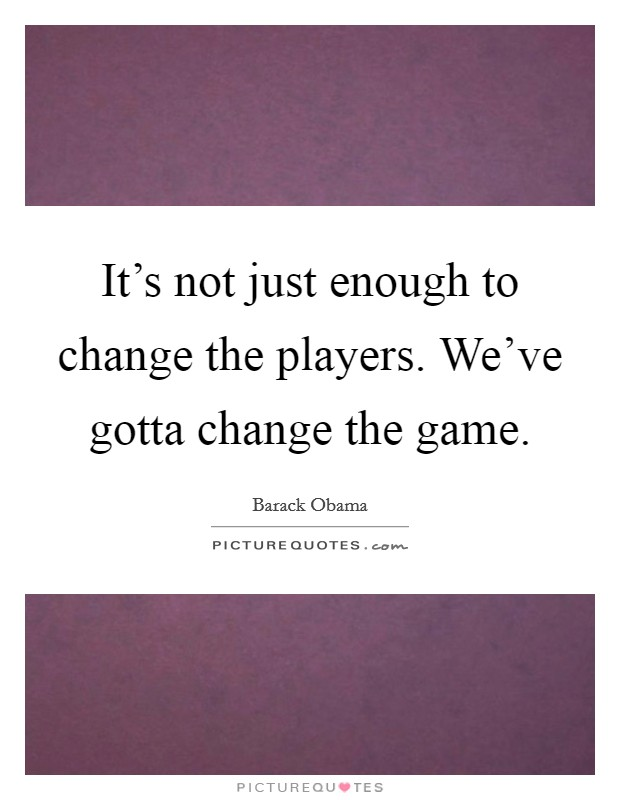 It's not just enough to change the players. We've gotta change the game Picture Quote #1