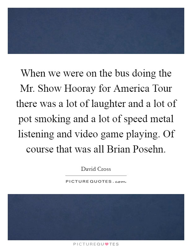 When we were on the bus doing the Mr. Show Hooray for America Tour there was a lot of laughter and a lot of pot smoking and a lot of speed metal listening and video game playing. Of course that was all Brian Posehn Picture Quote #1