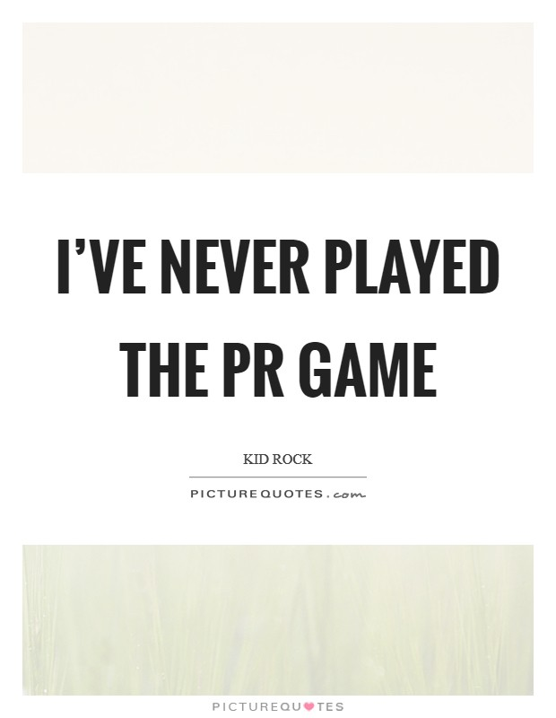 I've never played the PR game Picture Quote #1