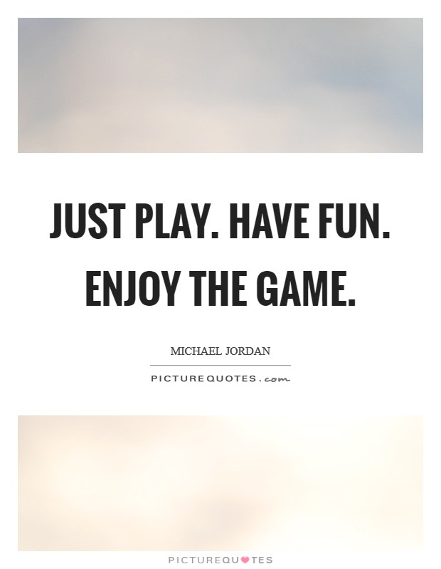 Just play. Have fun. Enjoy the game Picture Quote #1