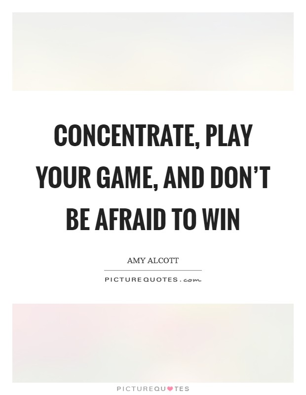 Concentrate, play your game, and don't be afraid to win Picture Quote #1