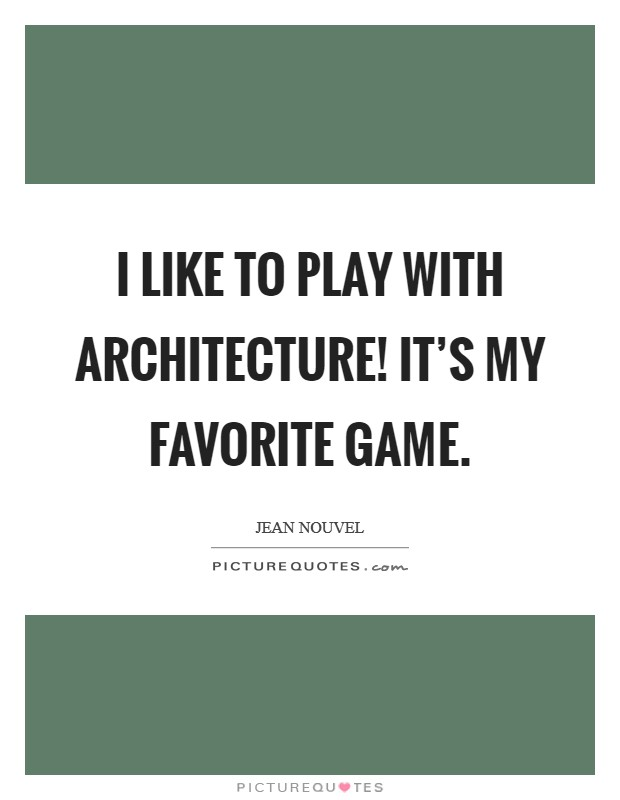I like to play with architecture! It's my favorite game Picture Quote #1