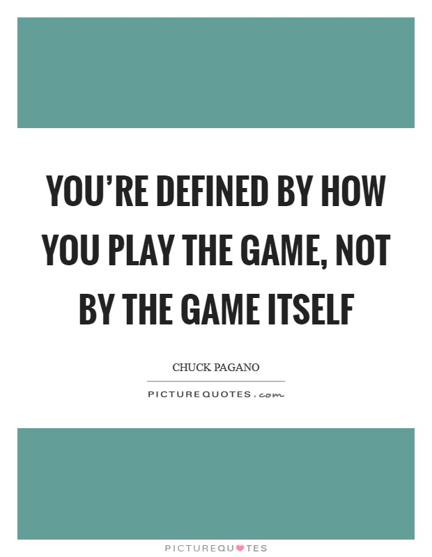 You're defined by how you play the game, not by the game itself Picture Quote #1