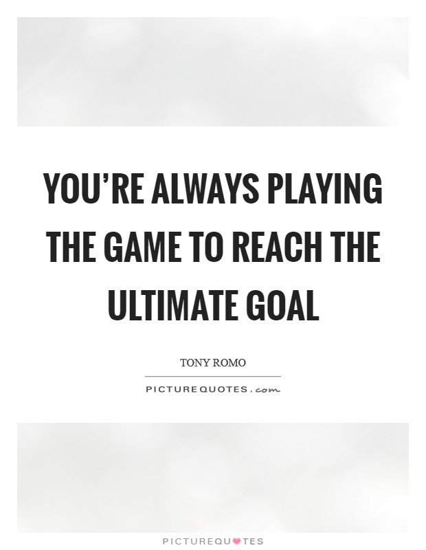 You're always playing the game to reach the ultimate goal Picture Quote #1