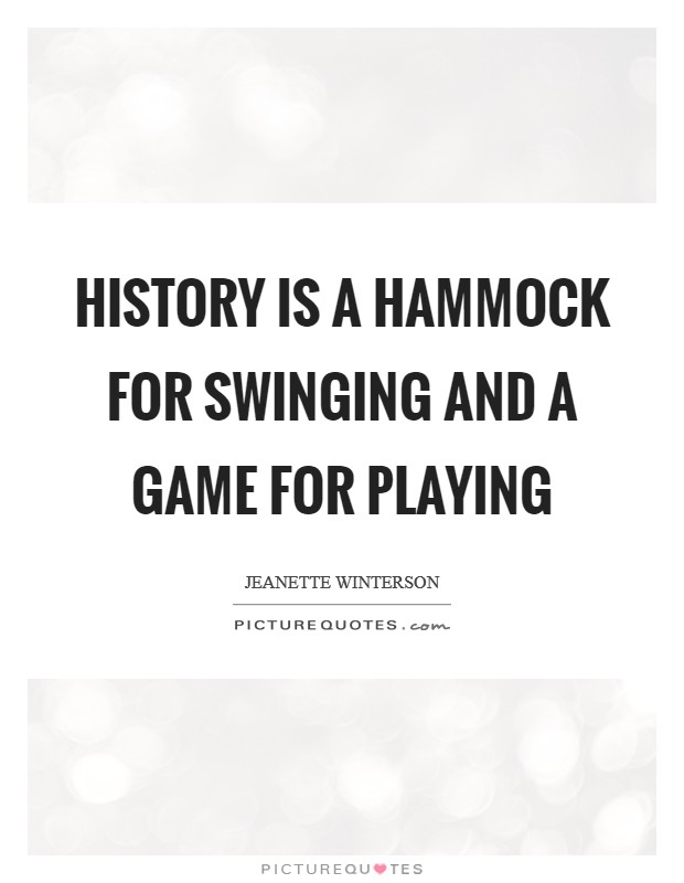 History is a hammock for swinging and a game for playing Picture Quote #1