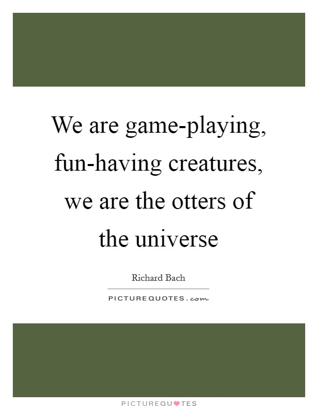 We are game-playing, fun-having creatures, we are the otters of the universe Picture Quote #1