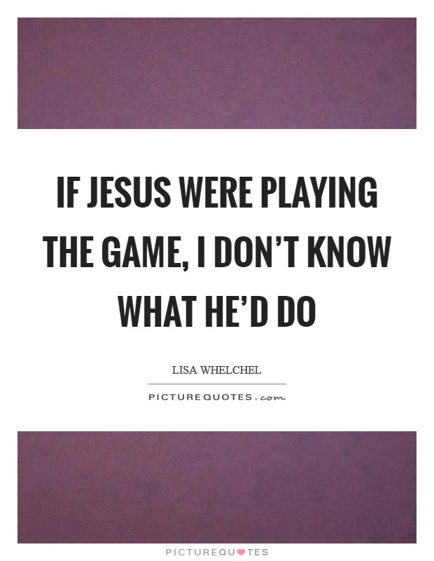 If Jesus were playing the game, I don't know what he'd do Picture Quote #1