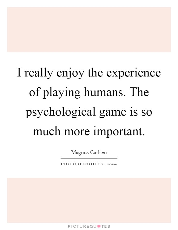 I really enjoy the experience of playing humans. The psychological game is so much more important Picture Quote #1