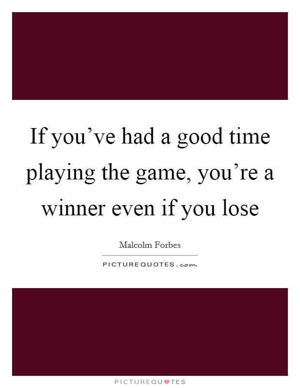 If you've had a good time playing the game, you're a winner even if you lose Picture Quote #1