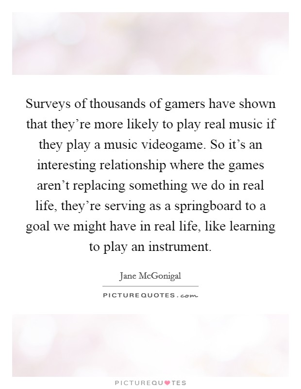 Surveys of thousands of gamers have shown that they're more likely to play real music if they play a music videogame. So it's an interesting relationship where the games aren't replacing something we do in real life, they're serving as a springboard to a goal we might have in real life, like learning to play an instrument Picture Quote #1