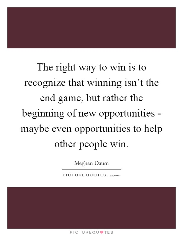 The right way to win is to recognize that winning isn't the end game, but rather the beginning of new opportunities - maybe even opportunities to help other people win Picture Quote #1