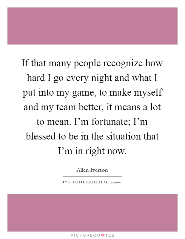 If that many people recognize how hard I go every night and what I put into my game, to make myself and my team better, it means a lot to mean. I'm fortunate; I'm blessed to be in the situation that I'm in right now Picture Quote #1