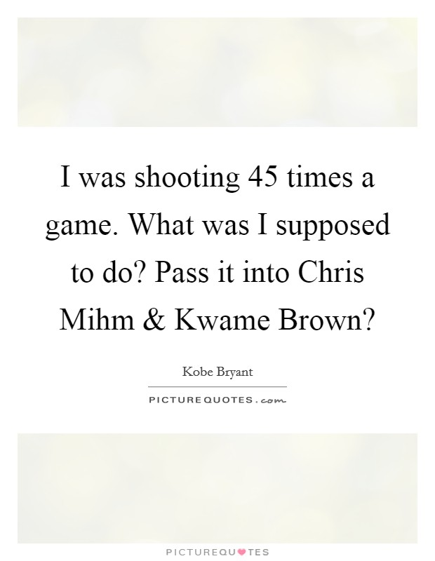 I was shooting 45 times a game. What was I supposed to do? Pass it into Chris Mihm and Kwame Brown? Picture Quote #1