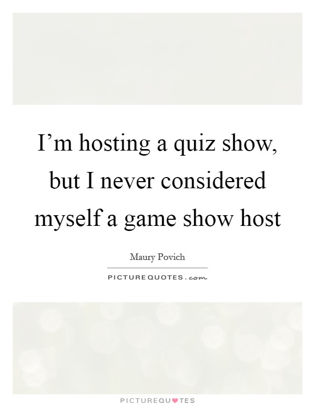 I'm hosting a quiz show, but I never considered myself a game show host Picture Quote #1