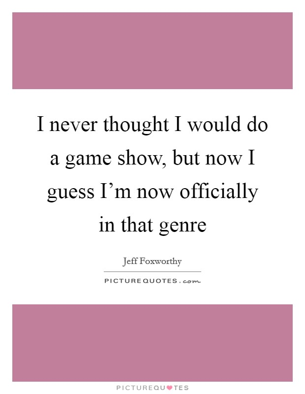 I never thought I would do a game show, but now I guess I'm now officially in that genre Picture Quote #1