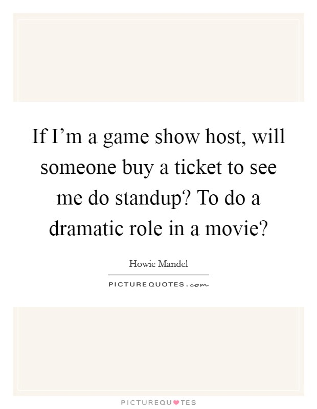 If I'm a game show host, will someone buy a ticket to see me do standup? To do a dramatic role in a movie? Picture Quote #1