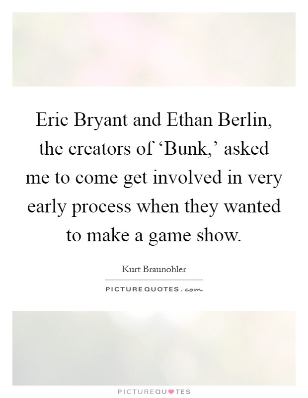 Eric Bryant and Ethan Berlin, the creators of 'Bunk,' asked me to come get involved in very early process when they wanted to make a game show Picture Quote #1