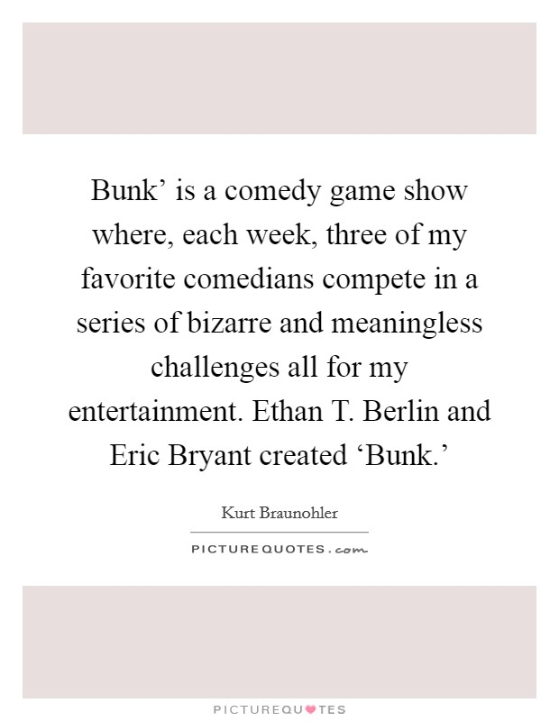 Bunk' is a comedy game show where, each week, three of my favorite comedians compete in a series of bizarre and meaningless challenges all for my entertainment. Ethan T. Berlin and Eric Bryant created 'Bunk.' Picture Quote #1