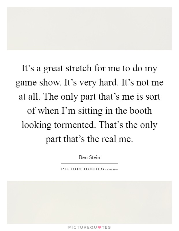 It's a great stretch for me to do my game show. It's very hard. It's not me at all. The only part that's me is sort of when I'm sitting in the booth looking tormented. That's the only part that's the real me Picture Quote #1
