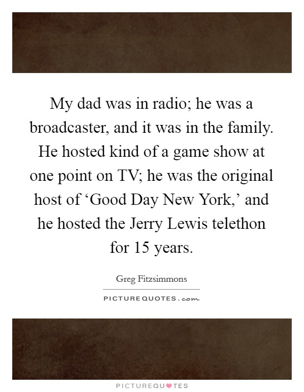 My dad was in radio; he was a broadcaster, and it was in the family. He hosted kind of a game show at one point on TV; he was the original host of 'Good Day New York,' and he hosted the Jerry Lewis telethon for 15 years Picture Quote #1