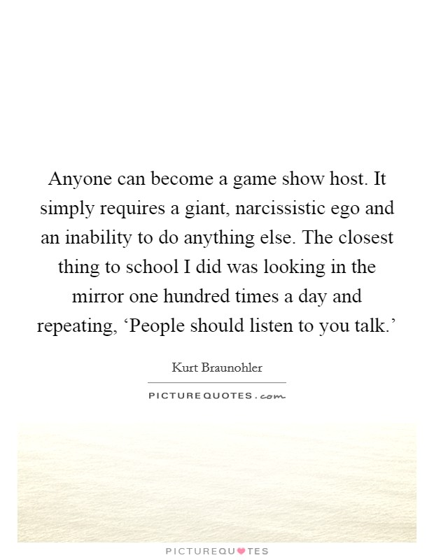 Anyone can become a game show host. It simply requires a giant, narcissistic ego and an inability to do anything else. The closest thing to school I did was looking in the mirror one hundred times a day and repeating, 'People should listen to you talk.' Picture Quote #1