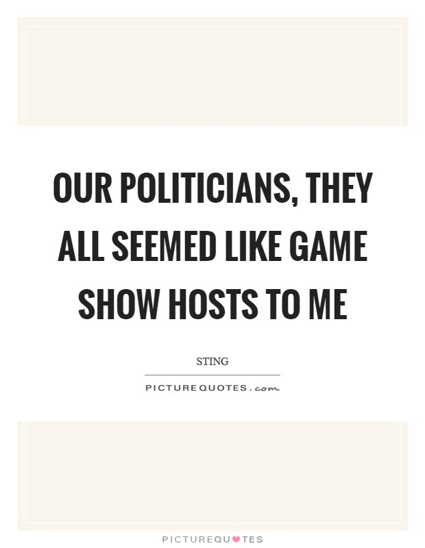 Our politicians, they all seemed like game show hosts to me Picture Quote #1