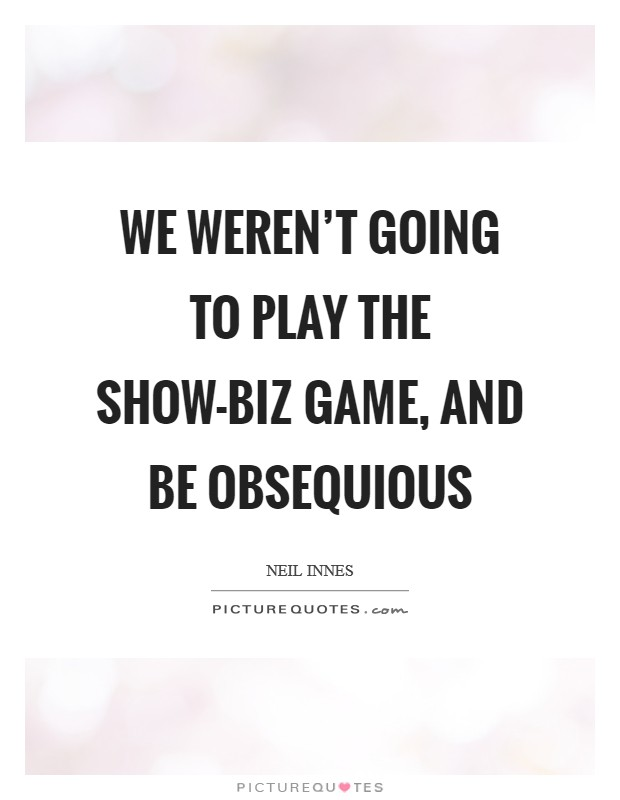 We weren't going to play the show-biz game, and be obsequious Picture Quote #1