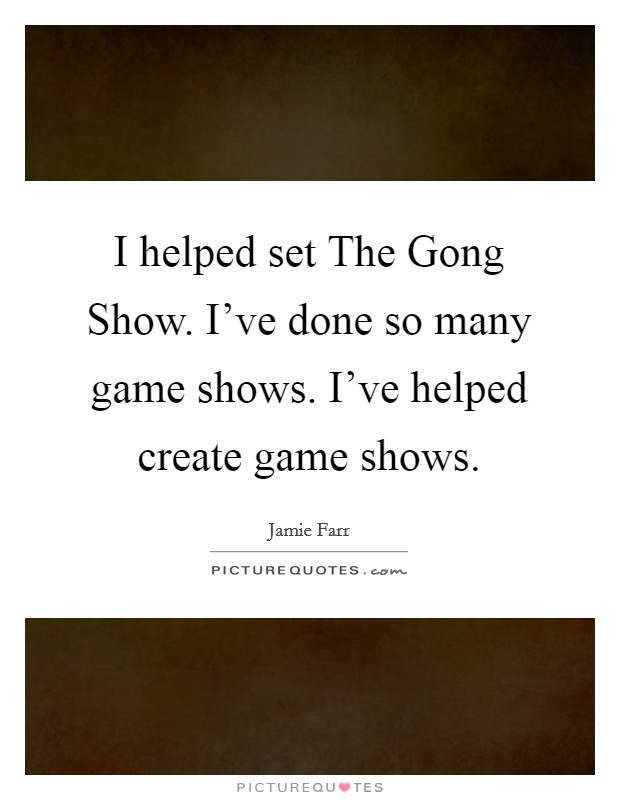I helped set The Gong Show. I've done so many game shows. I've helped create game shows. Picture Quote #1